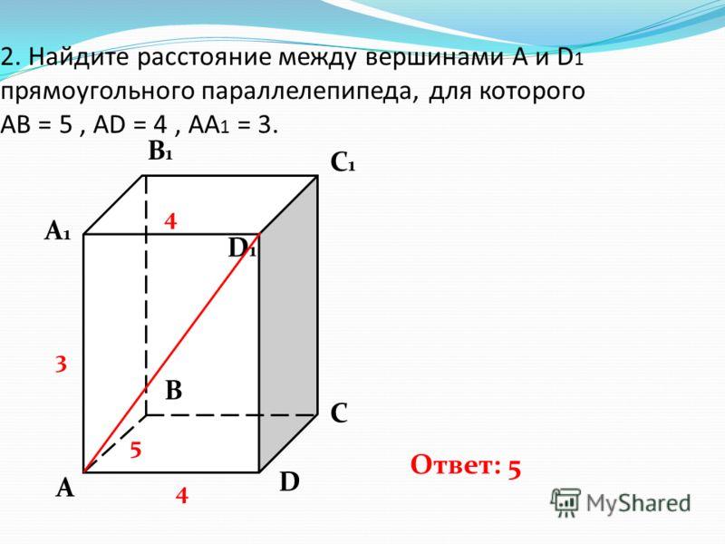 2. Найдите расстояние между вершинами А и D 1 прямоугольного параллелепипеда, для которого АВ = 5, AD = 4, AA 1 = 3. A A1A1 B C D B1B1 C1C1 D1D1 Ответ: 5 5 4 3 4