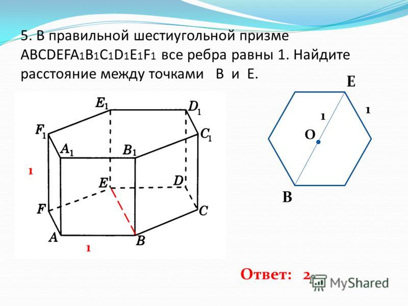 5. В правильной шестиугольной призме ABCDEFA 1 B 1 C 1 D 1 E 1 F 1 все ребра равны 1. Найдите расстояние между точками B и E. 1 1 O B E 1 1 Ответ: 2