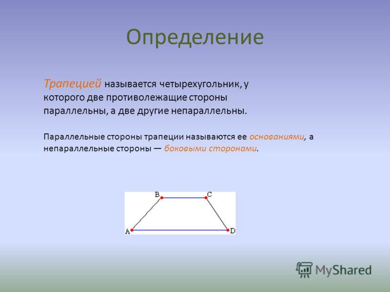 Определение Трапецией называется четырехугольник, у которого две противолежащие стороны параллельны, а две другие непараллельны. Параллельные стороны трапеции называются ее основаниями, а непараллельные стороны боковыми сторонами.