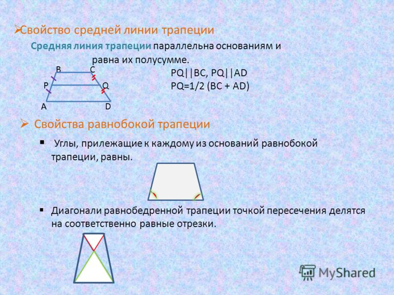 Свойство средней линии трапеции Средняя линия трапеции параллельна основаниям и равна их полусумме. PQ||BC, PQ||AD PQ=1/2 (BC + AD) Свойства равнобокой трапеции Углы, прилежащие к каждому из оснований равнобокой трапеции, равны. Диагонали равнобедрен