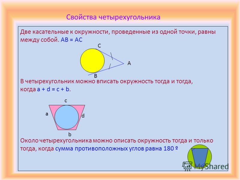 Две касательные к окружности, проведенные из одной точки, равны между собой. AB = AC В четырехугольник можно вписать окружность тогда и тогда, когда a + d = c + b. Около четырехугольника можно описать окружность тогда и только тогда, когда сумма прот