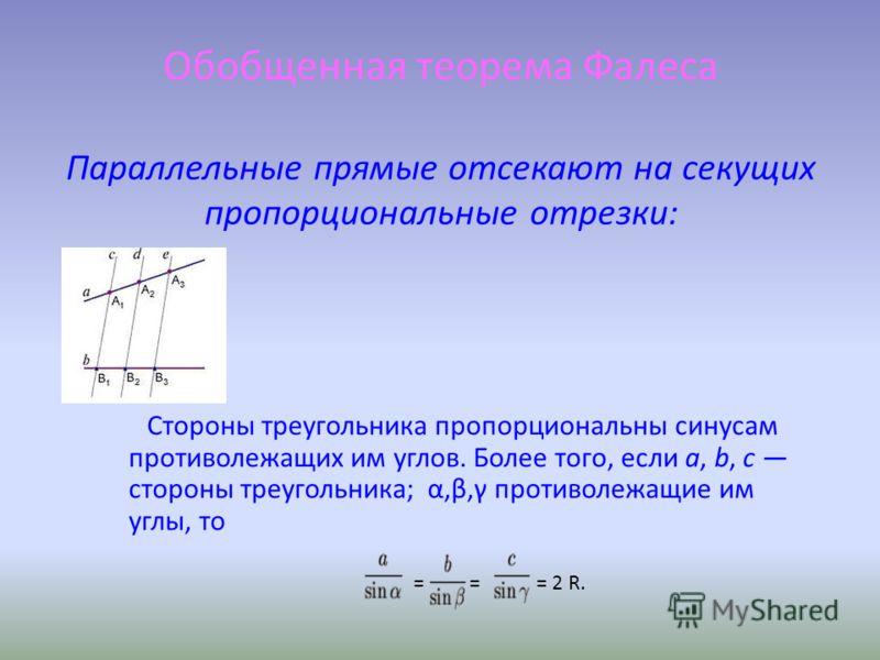 Обобщенная теорема Фалеса Параллельные прямые отсекают на секущих пропорциональные отрезки: Стороны треугольника пропорциональны синусам противолежащих им углов. Более того, если a, b, c стороны треугольника; α,β,γ противолежащие им углы, то = = = 2