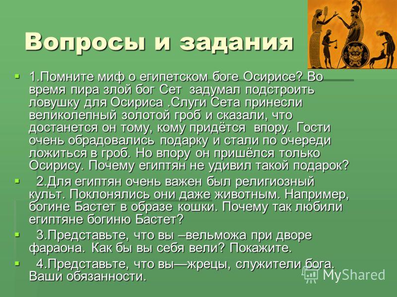 Вопросы и задания 1.Помните миф о египетском боге Осирисе? Во время пира злой бог Сет задумал подстроить ловушку для Осириса.Слуги Сета принесли великолепный золотой гроб и сказали, что достанется он тому, кому придётся впору. Гости очень обрадовалис