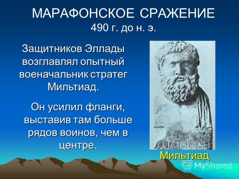 Мильтиад МАРАФОНСКОЕ СРАЖЕНИЕ 490 г. до н. э. Защитников Эллады возглавлял опытный военачальник стратег Мильтиад. Он усилил фланги, выставив там больше рядов воинов, чем в центре.