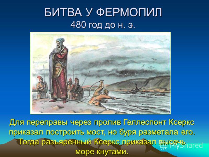 БИТВА У ФЕРМОПИЛ 480 год до н. э. Для переправы через пролив Геллеспонт Ксеркс приказал построить мост, но буря разметала его. Тогда разъяренный Ксеркс приказал высечь море кнутами.