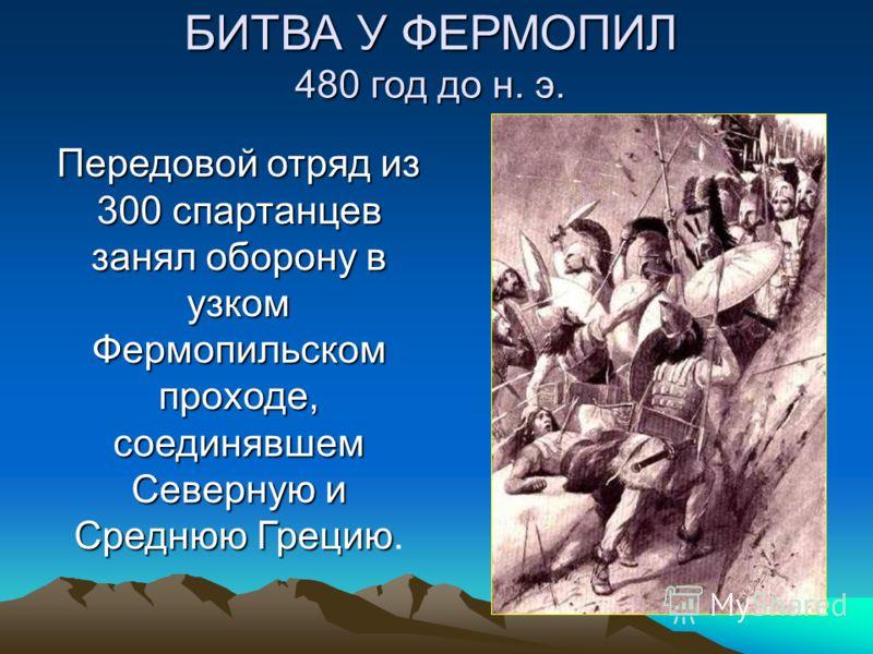 Передовой отряд из 300 спартанцев занял оборону в узком Фермопильском проходе, соединявшем Северную и Среднюю Грецию Передовой отряд из 300 спартанцев занял оборону в узком Фермопильском проходе, соединявшем Северную и Среднюю Грецию. БИТВА У ФЕРМОПИ