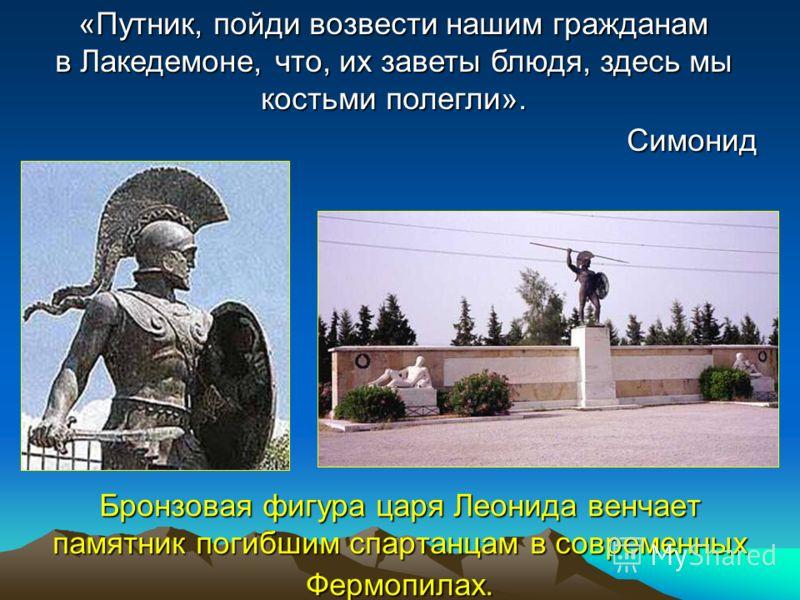 Бронзовая фигура царя Леонида венчает памятник погибшим спартанцам в современных Фермопилах. «Путник, пойди возвести нашим гражданам в Лакедемоне, что, их заветы блюдя, здесь мы костьми полегли». Симонид
