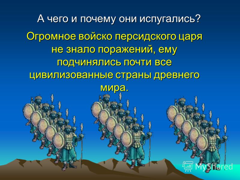 А чего и почему они испугались? Огромное войско персидского царя не знало поражений, ему подчинялись почти все цивилизованные страны древнего мира.