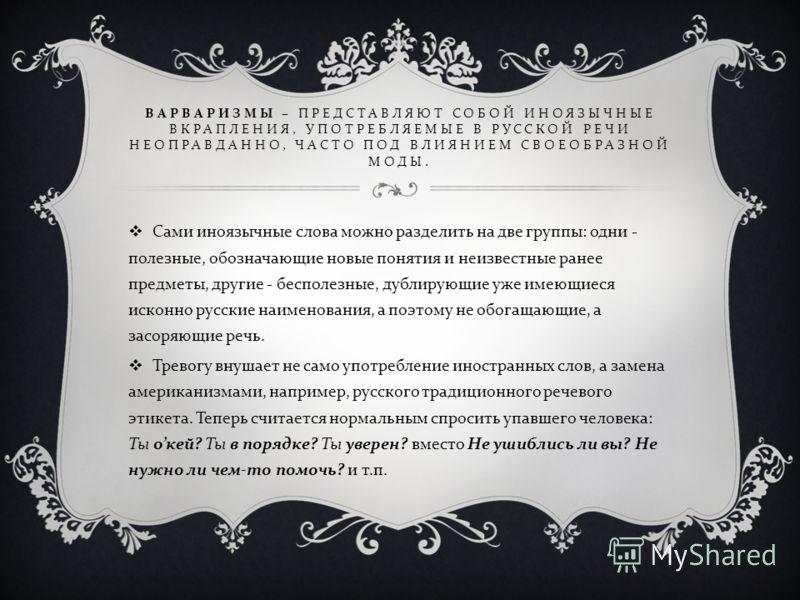 ВАРВАРИЗМЫ – ПРЕДСТАВЛЯЮТ СОБОЙ ИНОЯЗЫЧНЫЕ ВКРАПЛЕНИЯ, УПОТРЕБЛЯЕМЫЕ В РУССКОЙ РЕЧИ НЕОПРАВДАННО, ЧАСТО ПОД ВЛИЯНИЕМ СВОЕОБРАЗНОЙ МОДЫ. Сами иноязычные слова можно разделить на две группы : одни - полезные, обозначающие новые понятия и неизвестные ра