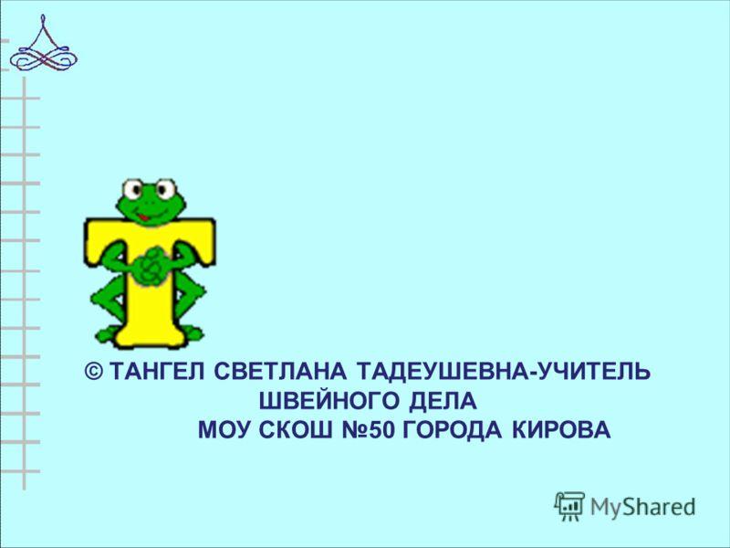 © ТАНГЕЛ СВЕТЛАНА ТАДЕУШЕВНА-УЧИТЕЛЬ ШВЕЙНОГО ДЕЛА МОУ СКОШ 50 ГОРОДА КИРОВА