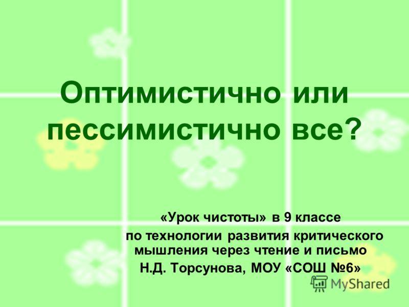 Оптимистично или пессимистично все? «Урок чистоты» в 9 классе по технологии развития критического мышления через чтение и письмо Н.Д. Торсунова, МОУ «СОШ 6»