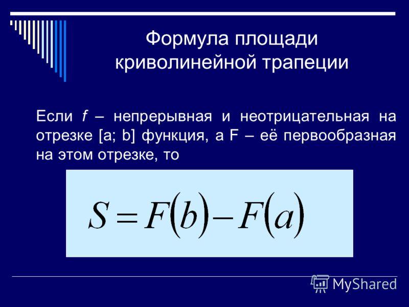 Формула площади криволинейной трапеции Если f – непрерывная и неотрицательная на отрезке [a; b] функция, а F – её первообразная на этом отрезке, то