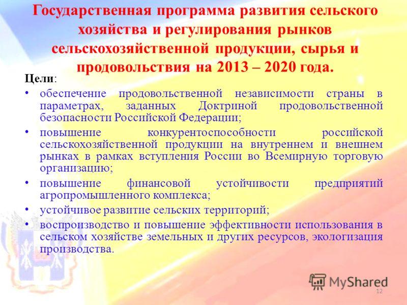 Государственная программа развития сельского хозяйства и регулирования рынков сельскохозяйственной продукции, сырья и продовольствия на 2013 – 2020 года. Цели: обеспечение продовольственной независимости страны в параметрах, заданных Доктриной продов