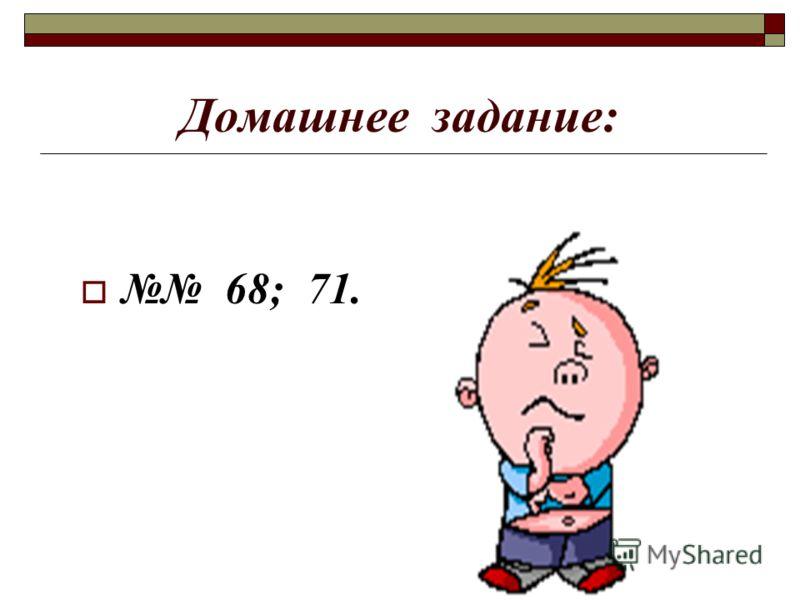Домашнее задание: 68; 71.
