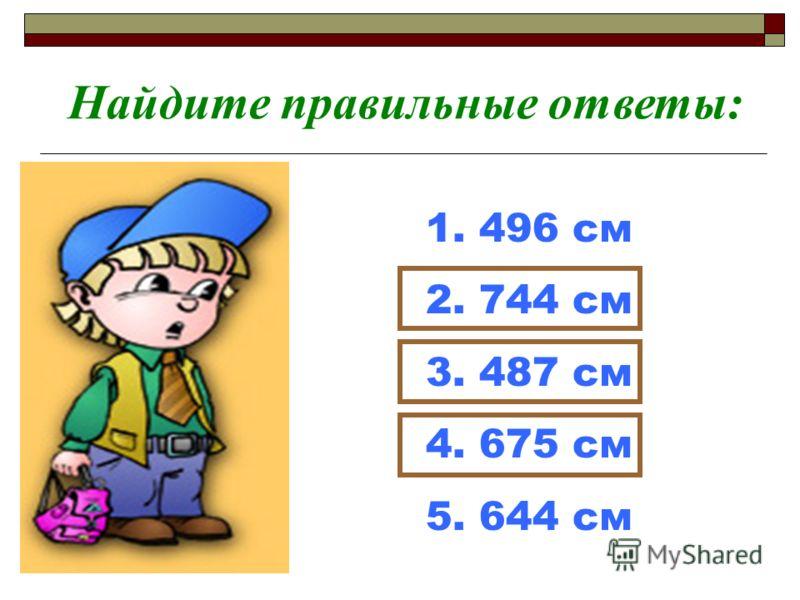 1. 496 см 2. 744 см 3. 487 см 4. 675 см 5. 644 см Найдите правильные ответы: