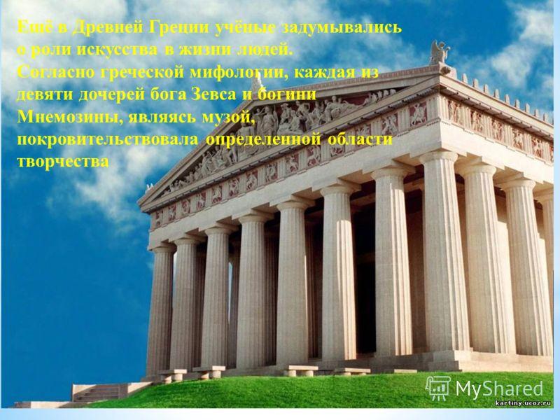 Ещё в Древней Греции учёные задумывались о роли искусства в жизни людей. Согласно греческой мифологии, каждая из девяти дочерей бога Зевса и богини Мнемозины, являясь музой, покровительствовала определенной области творчества