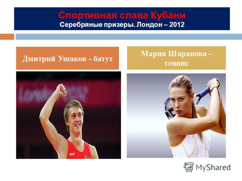 Спортивная слава Кубани Серебряные призеры. Лондон – 2012 Дмитрий Ушаков - батут Мария Шарапова – теннис