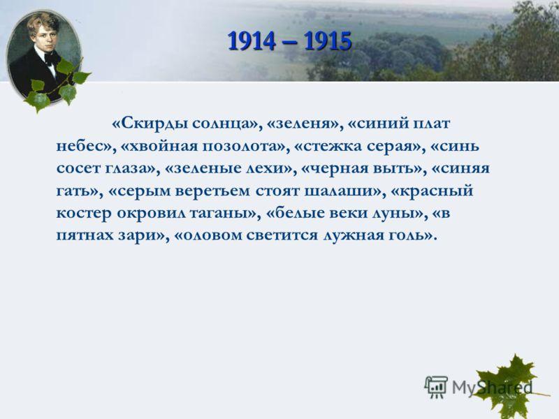 1914 – 1915 «Скирды солнца», «зеленя», «синий плат небес», «хвойная позолота», «стежка серая», «синь сосет глаза», «зеленые лехи», «черная выть», «синяя гать», «серым веретьем стоят шалаши», «красный костер окровил таганы», «белые веки луны», «в пятн