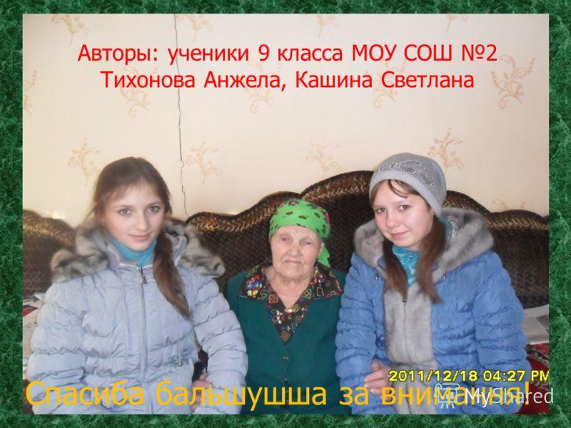 Авторы: ученики 9 класса МОУ СОШ 2 Тихонова Анжела, Кашина Светлана Спасиба бальшушша за внимання!