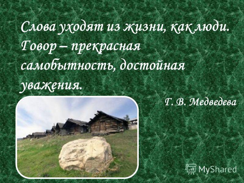 Слова уходят из жизни, как люди. Говор – прекрасная самобытность, достойная уважения. Г. В. Медведева