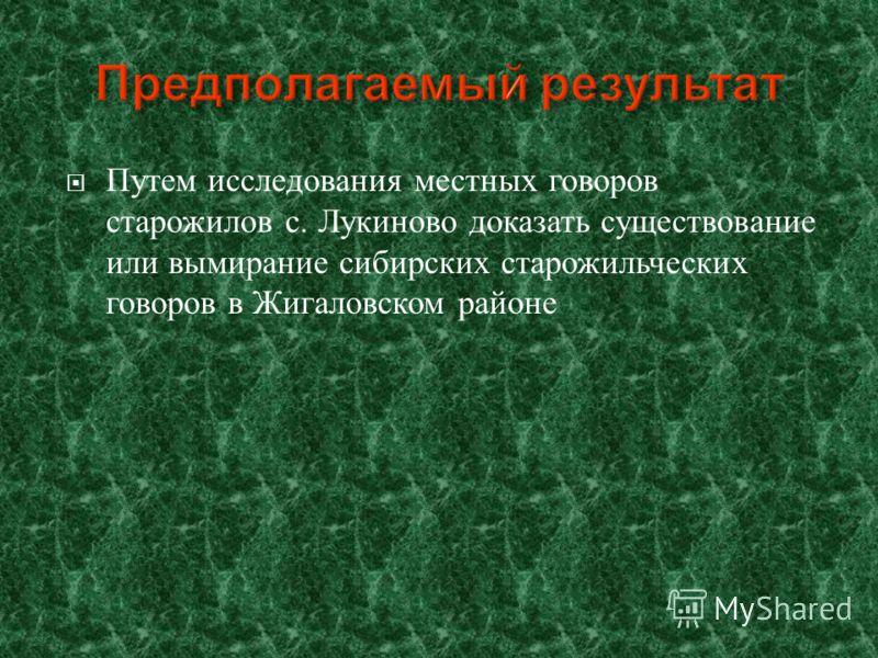 Путем исследования местных говоров старожилов с. Лукиново доказать существование или вымирание сибирских старожильческих говоров в Жигаловском районе