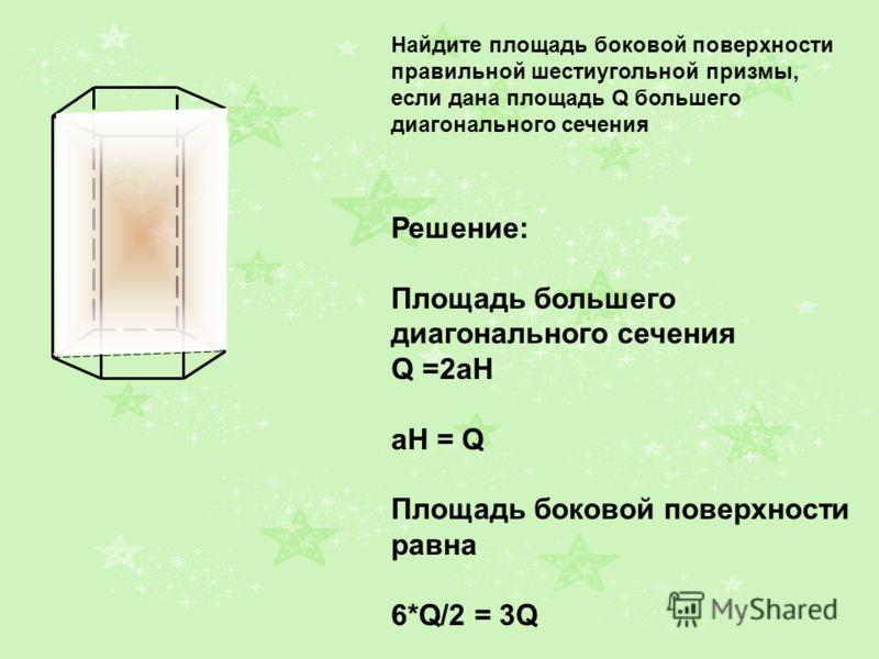 A1A1 B1B1 C1C1 A1A1 B1B1 C1C1 A1A1 B1B1 C1C1 Найдите площадь боковой поверхности правильной шестиугольной призмы, если дана площадь Q большего диагонального сечения Решение: Площадь большего диагонального сечения Q =2aH aH = Q Площадь боковой поверхн