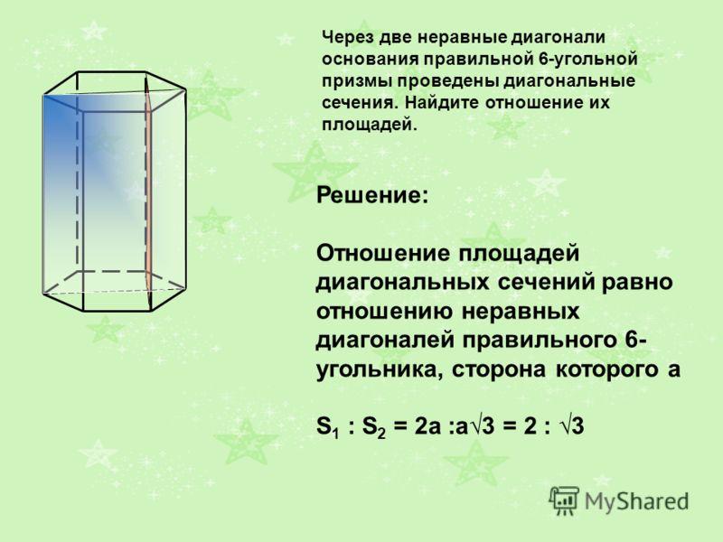 A1A1 B1B1 C1C1 A1A1 B1B1 C1C1 A1A1 B1B1 C1C1 Через две неравные диагонали основания правильной 6-угольной призмы проведены диагональные сечения. Найдите отношение их площадей. Решение: Отношение площадей диагональных сечений равно отношению неравных