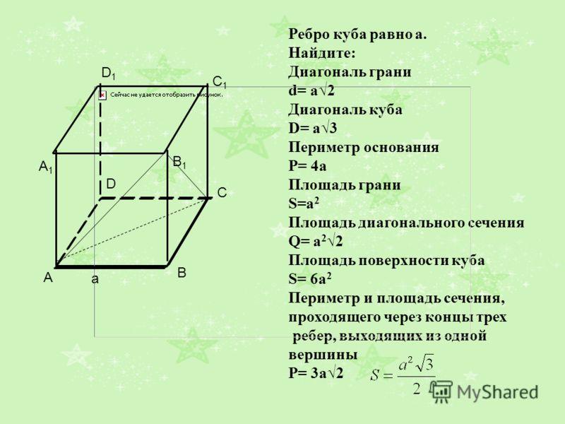 Ребро куба равно а. Найдите: Диагональ грани d= a2 Диагональ куба D= a3 Периметр основания P= 4a Площадь грани S=a 2 Площадь диагонального сечения Q= a 2 2 Площадь поверхности куба S= 6a 2 Периметр и площадь сечения, проходящего через концы трех ребе