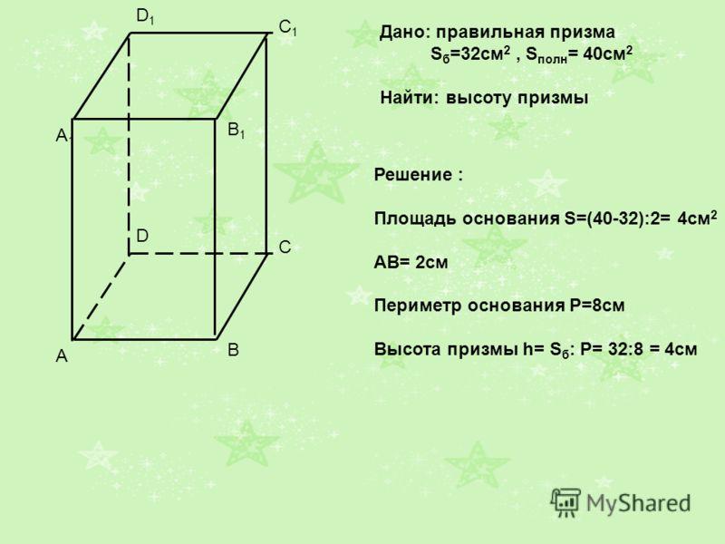 A1A1 B1B1 C1C1 D1D1 A B C D Дано: правильная призма S б =32см 2, S полн = 40см 2 Найти: высоту призмы Решение : Площадь основания S=(40-32):2= 4см 2 АВ= 2см Периметр основания Р=8см Высота призмы h= S б : Р= 32:8 = 4см