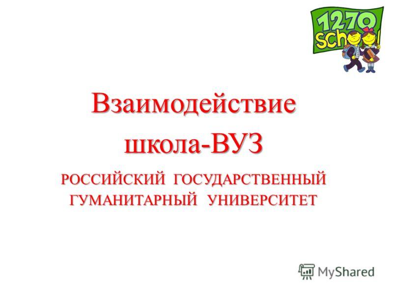 Взаимодействие школа-ВУЗ РОССИЙСКИЙ ГОСУДАРСТВЕННЫЙ ГУМАНИТАРНЫЙ УНИВЕРСИТЕТ
