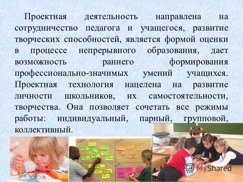 Проектная деятельность направлена на сотрудничество педагога и учащегося, развитие творческих способностей, является формой оценки в процессе непрерывного образования, дает возможность раннего формирования профессионально-значимых умений учащихся. Пр