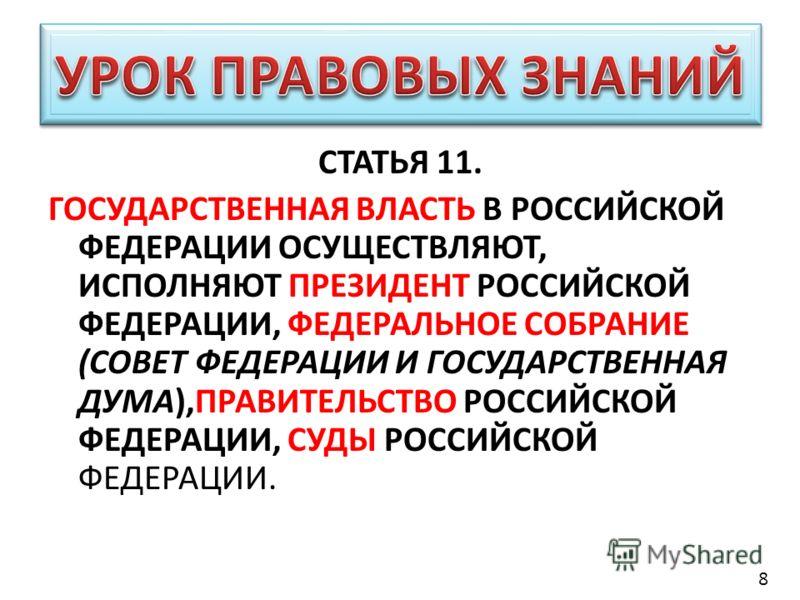 СТАТЬЯ 11. ГОСУДАРСТВЕННАЯ ВЛАСТЬ В РОССИЙСКОЙ ФЕДЕРАЦИИ ОСУЩЕСТВЛЯЮТ, ИСПОЛНЯЮТ ПРЕЗИДЕНТ РОССИЙСКОЙ ФЕДЕРАЦИИ, ФЕДЕРАЛЬНОЕ СОБРАНИЕ (СОВЕТ ФЕДЕРАЦИИ И ГОСУДАРСТВЕННАЯ ДУМА),ПРАВИТЕЛЬСТВО РОССИЙСКОЙ ФЕДЕРАЦИИ, СУДЫ РОССИЙСКОЙ ФЕДЕРАЦИИ. 8