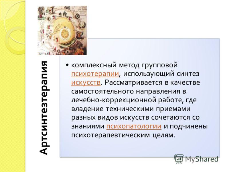 Артсинтезтерапия комплексный метод групповой психотерапии, использующий синтез искусств. Рассматривается в качестве самостоятельного направления в лечебно - коррекционной работе, где владение техническими приемами разных видов искусств сочетаются со