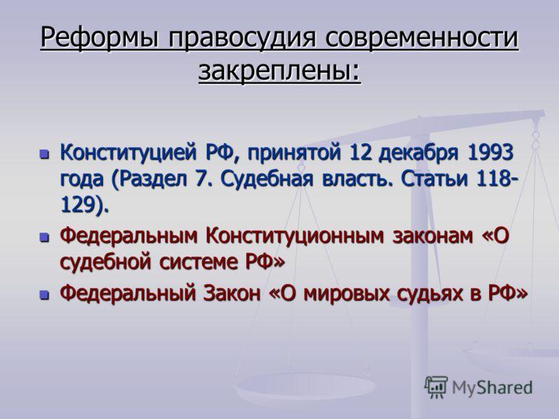 Реформы правосудия современности закреплены: Конституцией РФ, принятой 12 декабря 1993 года (Раздел 7. Судебная власть. Статьи 118- 129). Конституцией РФ, принятой 12 декабря 1993 года (Раздел 7. Судебная власть. Статьи 118- 129). Федеральным Констит