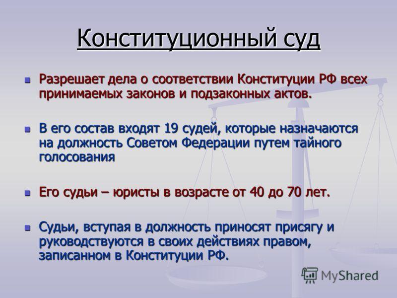 Конституционный суд Разрешает дела о соответствии Конституции РФ всех принимаемых законов и подзаконных актов. Разрешает дела о соответствии Конституции РФ всех принимаемых законов и подзаконных актов. В его состав входят 19 судей, которые назначаютс