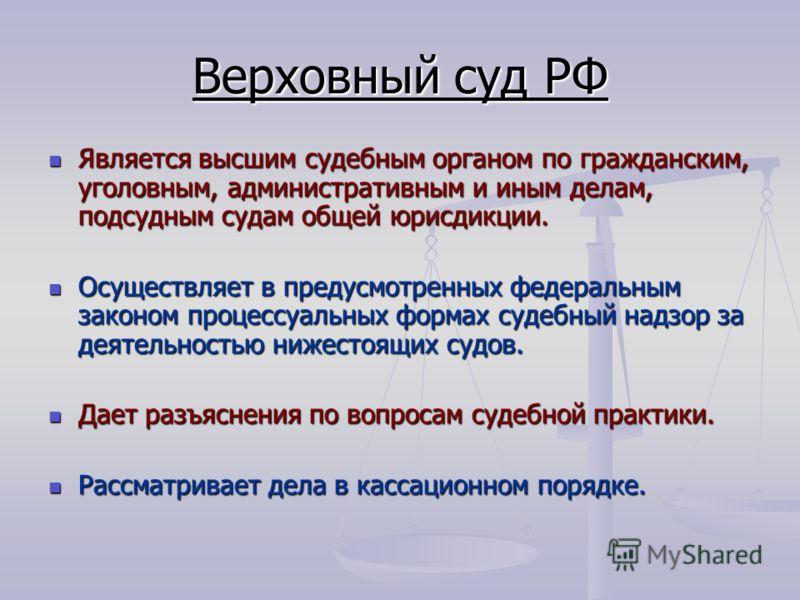 Верховный суд РФ Является высшим судебным органом по гражданским, уголовным, административным и иным делам, подсудным судам общей юрисдикции. Является высшим судебным органом по гражданским, уголовным, административным и иным делам, подсудным судам о
