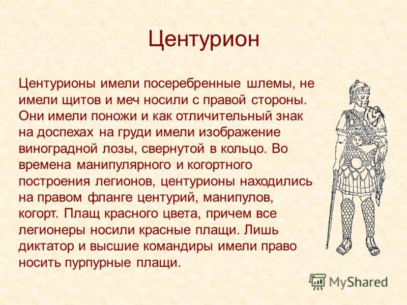 Центурион Центурионы имели посеребренные шлемы, не имели щитов и меч носили с правой стороны. Они имели поножи и как отличительный знак на доспехах на груди имели изображение виноградной лозы, свернутой в кольцо. Во времена манипулярного и когортного
