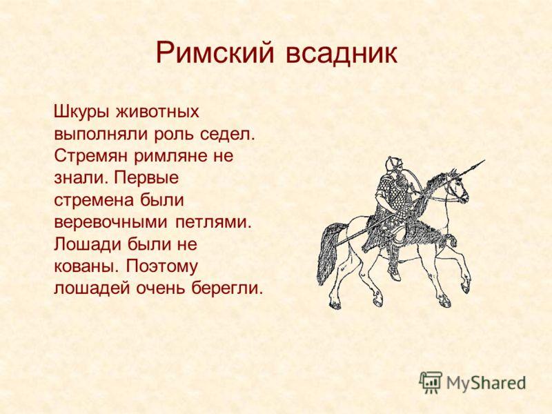 Римский всадник Шкуры животных выполняли роль седел. Стремян римляне не знали. Первые стремена были веревочными петлями. Лошади были не кованы. Поэтому лошадей очень берегли.