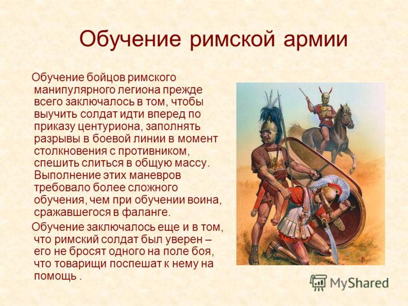 Обучение римской армии Обучение бойцов римского манипулярного легиона прежде всего заключалось в том, чтобы выучить солдат идти вперед по приказу центуриона, заполнять разрывы в боевой линии в момент столкновения с противником, спешить слиться в общу