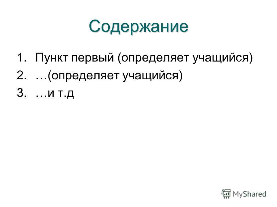 Содержание 1.Пункт первый (определяет учащийся) 2.…(определяет учащийся) 3.…и т.д