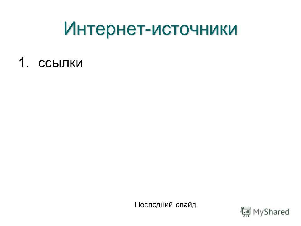 Интернет-источники 1.ссылки Последний слайд