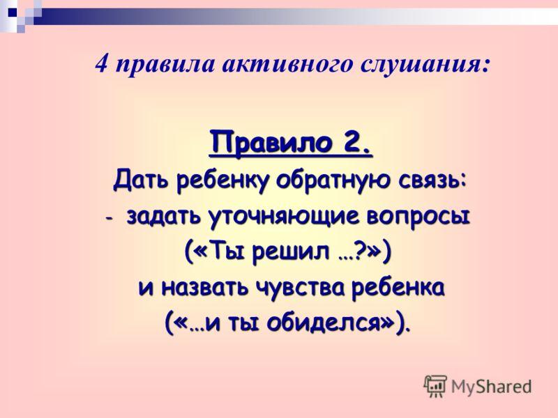 Правило 2. Дать ребенку обратную связь: - задать уточняющие вопросы («Ты решил …?») и назвать чувства ребенка и назвать чувства ребенка («…и ты обиделся»). 4 правила активного слушания: