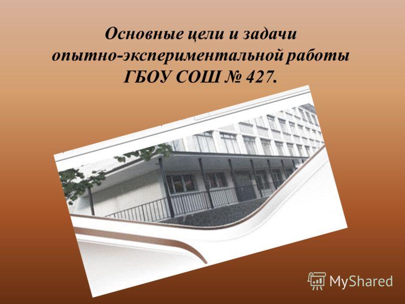 Основные цели и задачи опытно-экспериментальной работы ГБОУ СОШ 427.