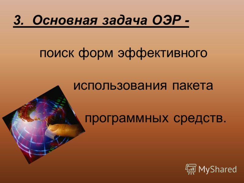 3. Основная задача ОЭР - поиск форм эффективного использования пакета программных средств.