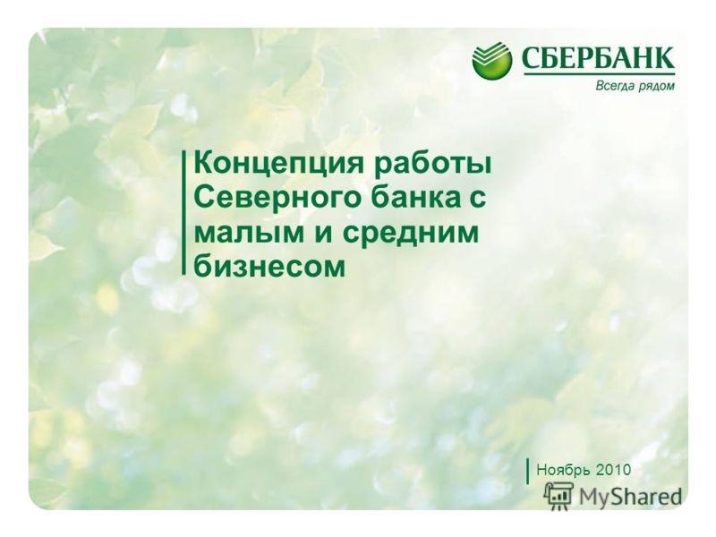 1 Концепция работы Северного банка с малым и средним бизнесом Ноябрь 2010