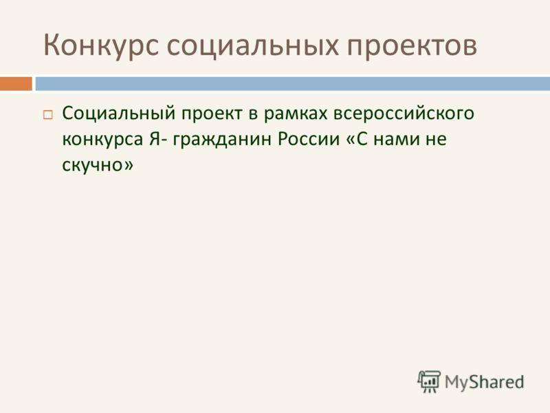 Конкурс социальных проектов Социальный проект в рамках всероссийского конкурса Я- гражданин России «С нами не скучно»