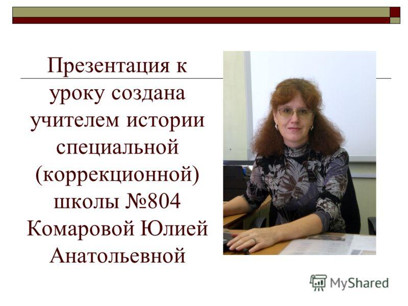 Презентация к уроку создана учителем истории специальной (коррекционной) школы 804 Комаровой Юлией Анатольевной