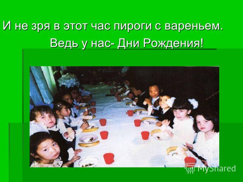 И не зря в этот час пироги с вареньем. Ведь у нас- Дни Рождения! Ведь у нас- Дни Рождения!