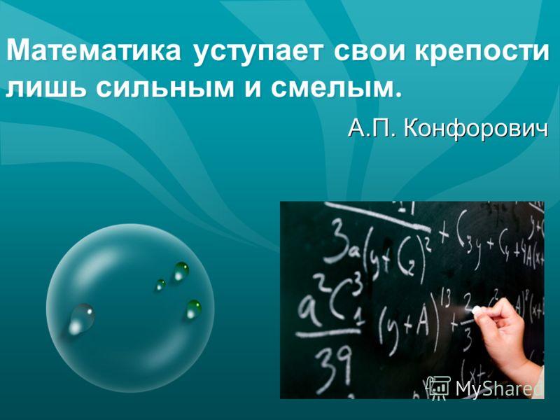 Математика уступает свои крепости лишь сильным и смелым. А.П. Конфорович