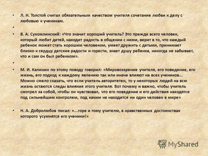 Л. Н. Толстой считал обязательным качеством учителя сочетание любви к делу с любовью к ученикам. В. А. Сухомлинский: «Что значит хороший учитель? Это прежде всего человек, который любит детей, находит радость в общении с ними, верит в то, что каждый